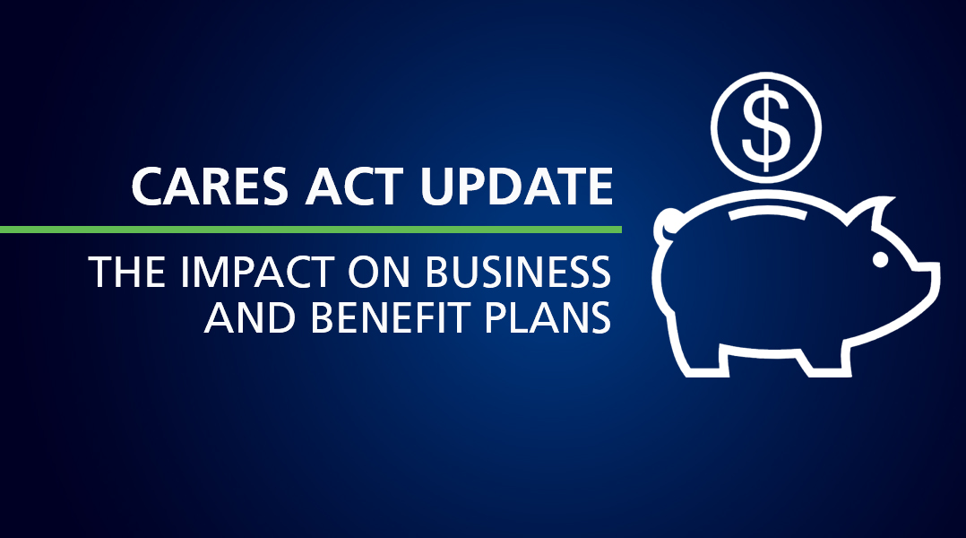 THE CARES ACT AND ITS IMPACT ON YOUR BUSINESS AND BENEFIT PLANS